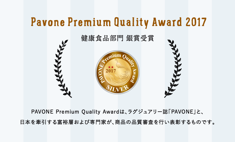 Pavone Premium Quality Award 2017 健康食品部門 銀賞受賞 PAVONE Premium Quality Awardは、ラグジュアリー誌「PAVONE」と、日本を牽引する富裕層および専門家が、商品の品質審査を行い表彰するものです。