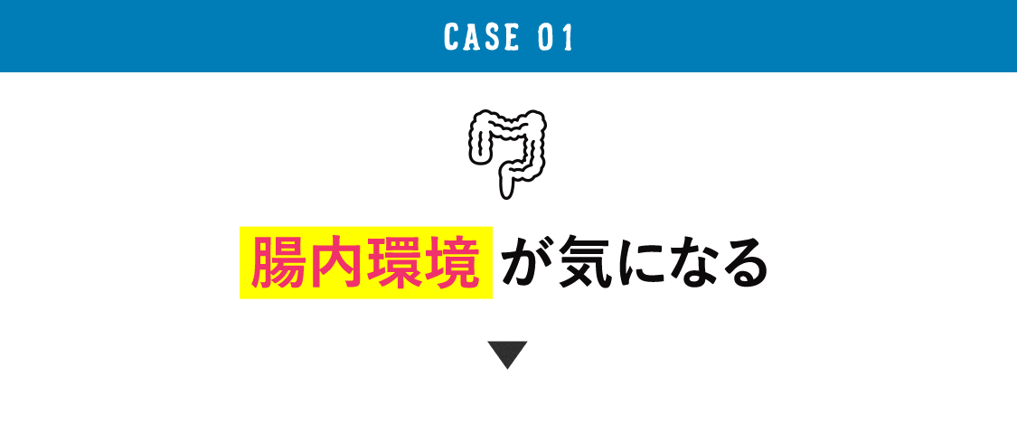 CASE 01 腸内環境が気になる
