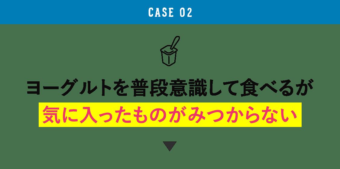CASE 02 ヨーグルトを普段意識して食べるが気に入ったものがみつからない